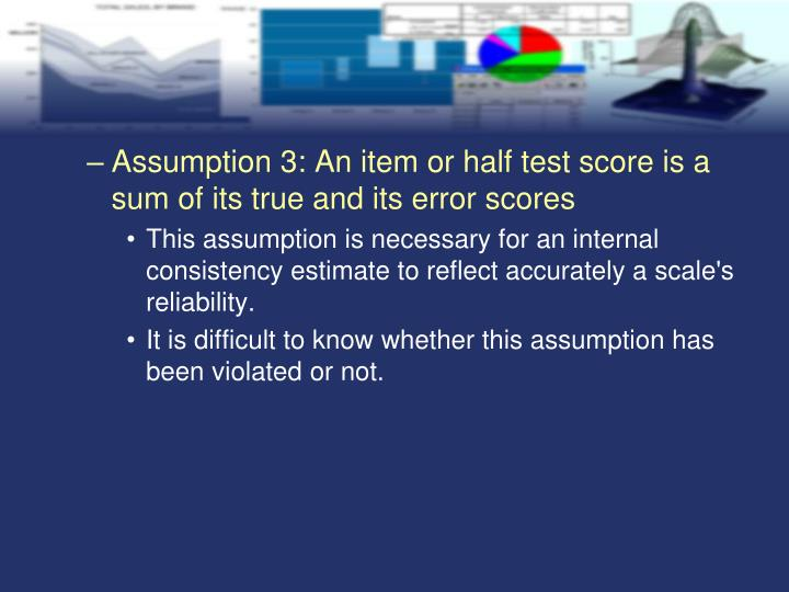 Assumption 3: An item or half test score is a sum of its true and its error scores