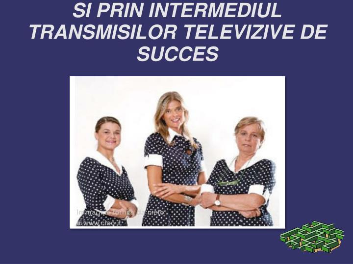 SI PRIN INTERMEDIUL TRANSMISILOR TELEVIZIVE DE SUCCES