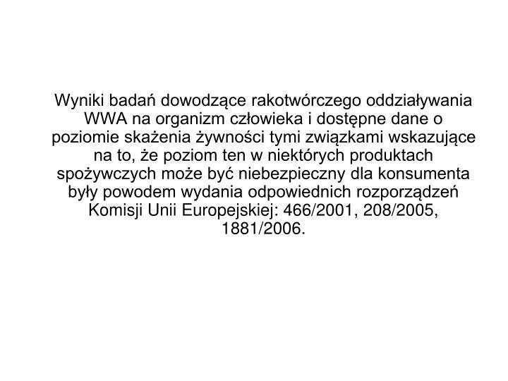 Wyniki bada dowodzce rakotwrczego oddziaywania WWA na organizm czowieka i dostpne dane o poziomie skaenia ywnoci tymi zwizkami wskazujce na to, e poziom ten w niektrych produktach spoywczych moe by niebezpieczny dla konsumenta byy powodem wydania odpowiednich rozporzdze Komisji Unii Europejskiej: 466/2001, 208/2005, 1881/2006.