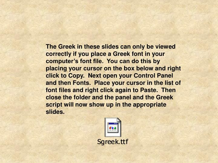 The Greek in these slides can only be viewed correctly if you place a Greek font in your computer's font file.  You can do this by placing your cursor on the box below and right click to Copy.  Next open your Control Panel and then Fonts.  Place your cursor in the list of font files and right click again to Paste.  Then close the folder and the panel and the Greek script will now show up in the appropriate slides.