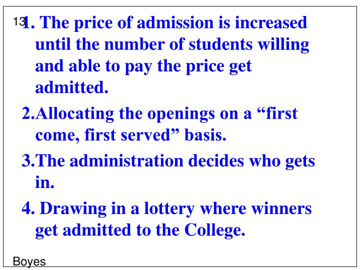 1. The price of admission is increased until the number of students willing and able to pay the price get admitted.