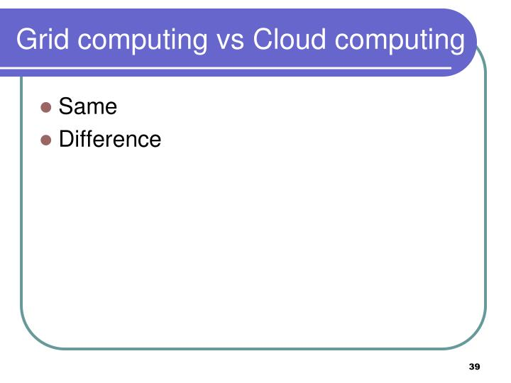 Grid computing vs Cloud computing