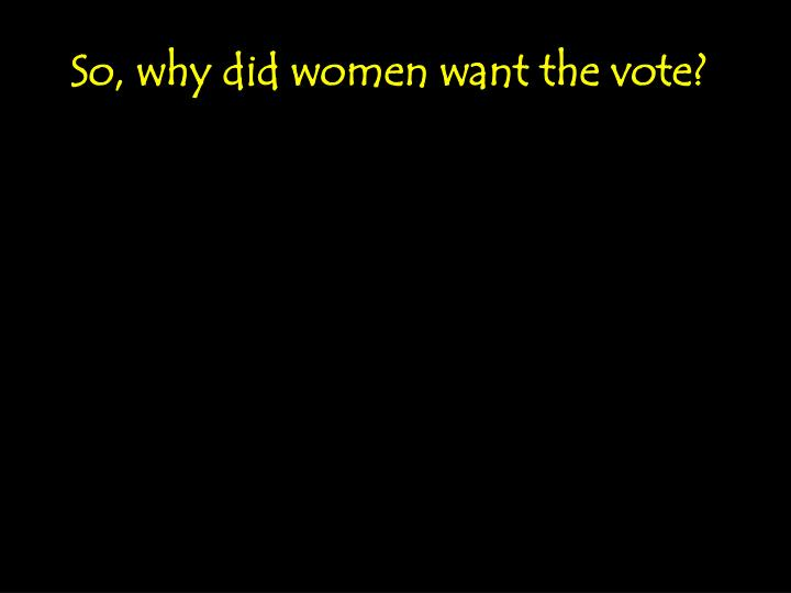 So, why did women want the vote?