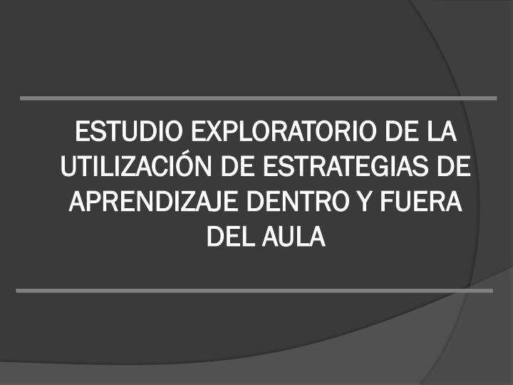 ESTUDIO EXPLORATORIO DE LA UTILIZACIÓN DE ESTRATEGIAS DE APRENDIZAJE DENTRO Y FUERA DEL AULA