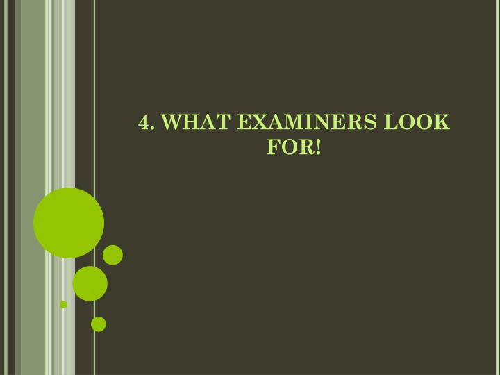 4. WHAT EXAMINERS LOOK FOR!