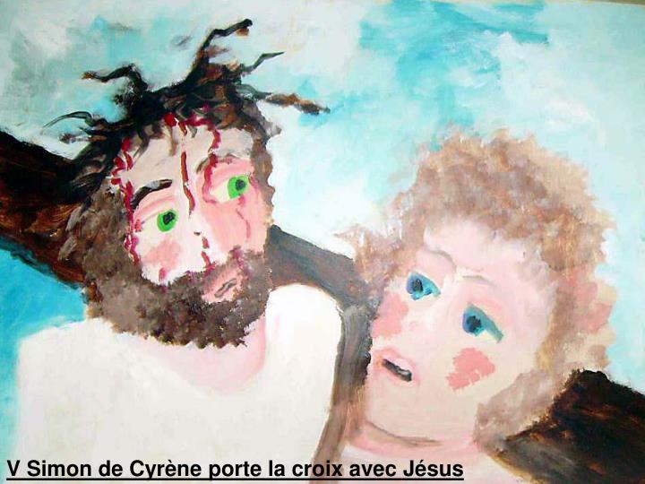 V Simon de Cyrène porte la croix avec Jésus