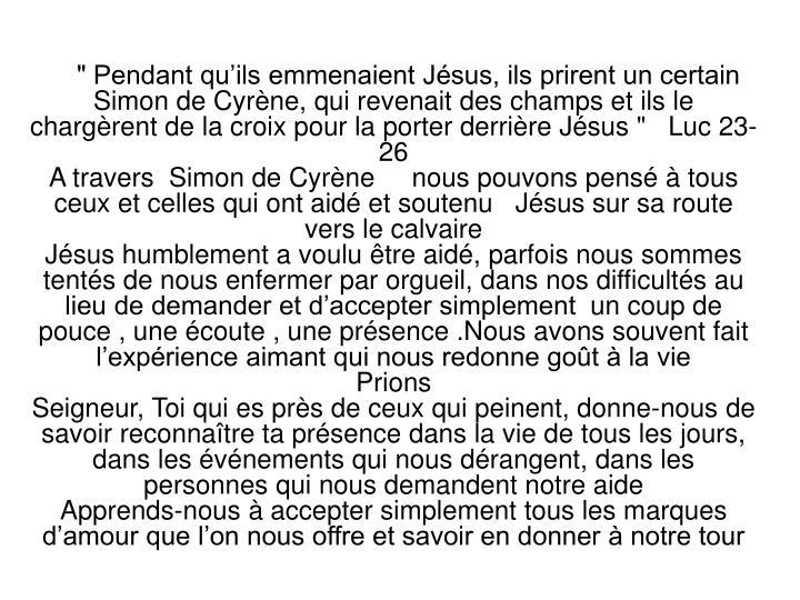 """"""" Pendant qu'ils emmenaient Jésus, ils prirent un certain Simon de Cyrène, qui revenait des champs et ils le chargèrent de la croix pour la porter derrière Jésus """" Luc 23-26"""