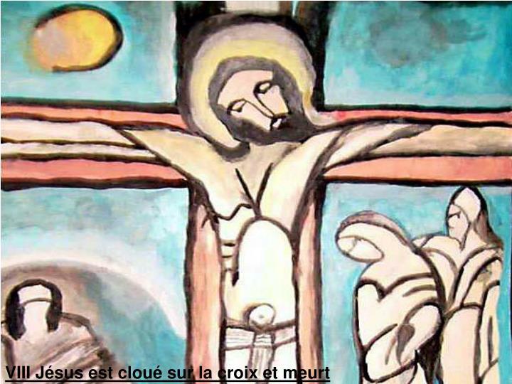 VIII Jésus est cloué sur la croix et meurt