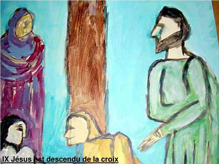 IX Jésus est descendu de la croix