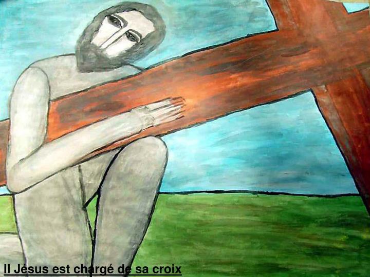 II Jésus est chargé de sa croix