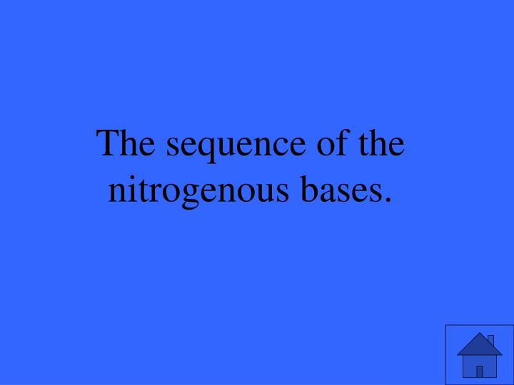 The sequence of the nitrogenous bases.