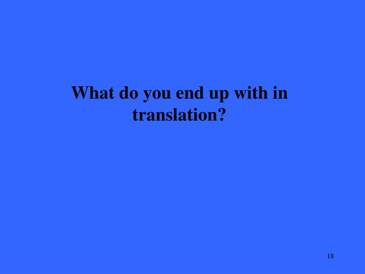 What do you end up with in translation?