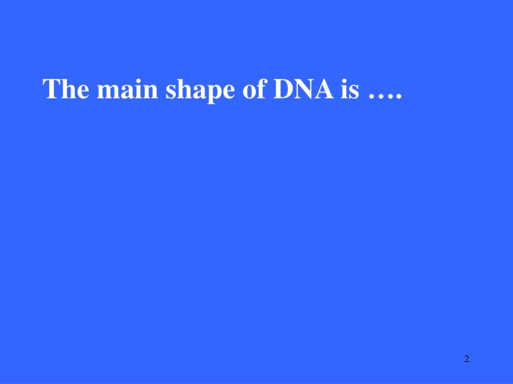 The main shape of DNA is ….