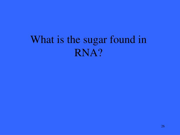 What is the sugar found in RNA?