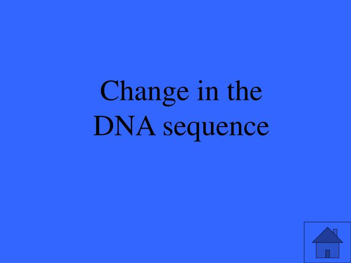 Change in the DNA sequence