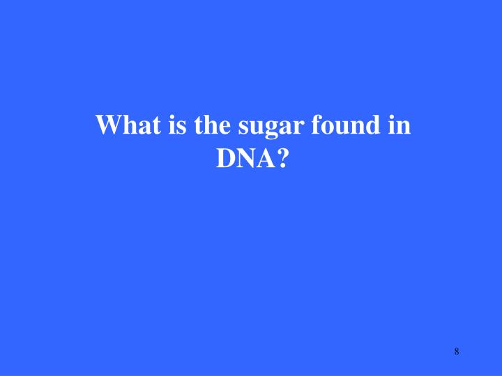 What is the sugar found in DNA?