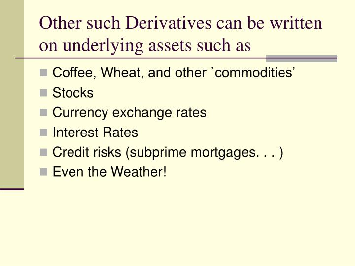 Other such Derivatives can be written on underlying assets such as