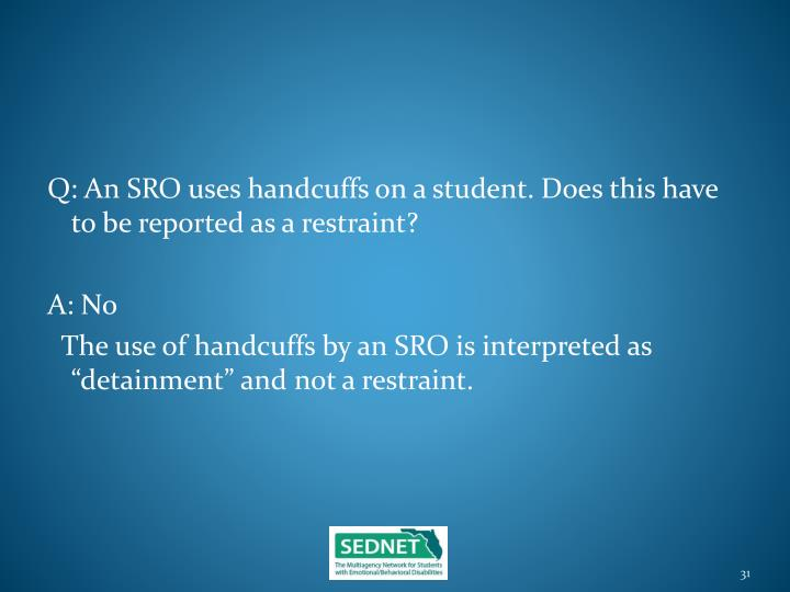 Q: An SRO uses handcuffs on a student. Does this have to be reported as a restraint?