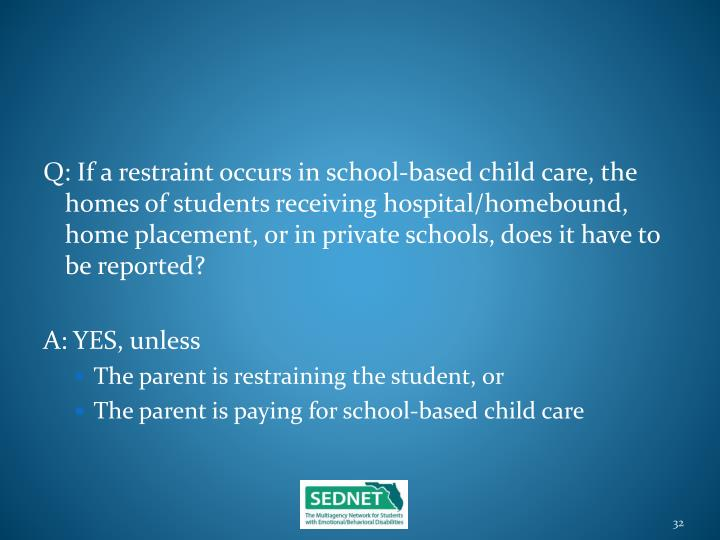 Q: If a restraint occurs in school-based child care, the homes of students receiving hospital/homebound, home placement, or in private schools, does it have to be reported?