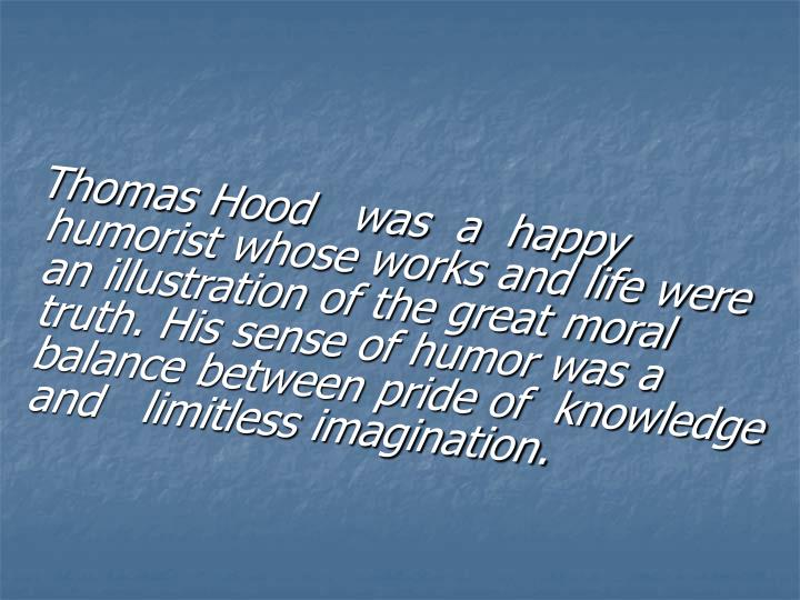Thomas Hood   was  a  happy humorist whose works and life were an illustration of the great moral truth. His sense of humor was a balance between pride of  knowledge and   limitless imagination.