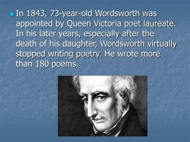In 1843, 73-year-old Wordsworth was appointed by Queen Victoria poet laureate. In his later years, especially after the death of his daughter, Wordsworth virtually stopped writing poetry.