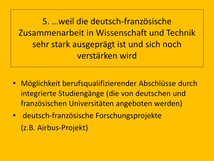 5. …weil die deutsch-französische Zusammenarbeit in Wissenschaft und Technik sehr stark ausgeprägt ist und sich noch verstärken wird