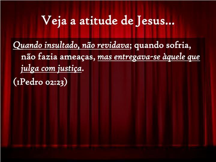 Veja a atitude de Jesus...