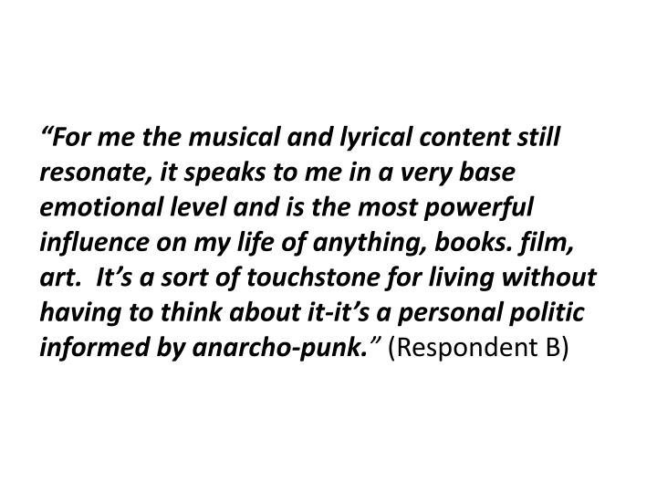"""For me the musical and lyrical content still resonate, it speaks to me in a very base emotional level and is the most powerful influence on my life of anything, books. film, art.  It's a sort of touchstone for living without having to think about it-it's a personal politic informed by anarcho-punk"