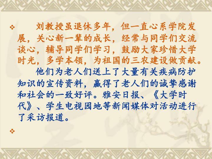 刘教授虽退休多年,但一直心系学院发展,关心新一辈的成长,经常与同学们交流谈心,辅导同学们学习,鼓励大家珍惜大学时光,多学本领,为祖国的三农建设做贡献。