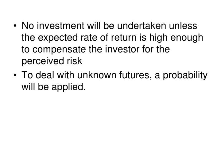 No investment will be undertaken unless the expected rate of return is high enough to compensate the investor for the perceived risk