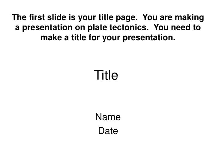 The first slide is your title page.  You are making a presentation on plate tectonics.  You need to make a title for your presentation.