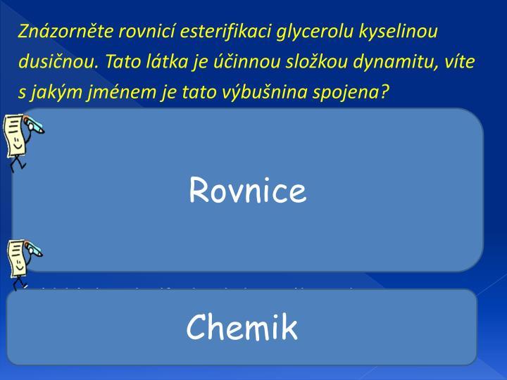 Znázorněte rovnicí esterifikaci glycerolu kyselinou dusičnou. Tato látka je účinnou složkou dynamitu, víte s jakým jménem je tato výbušnina spojena?
