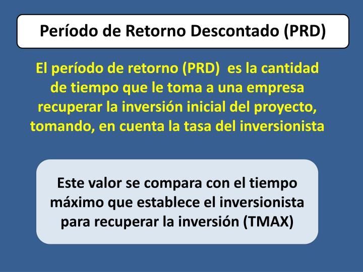 El período de retorno (PRD)  es la cantidad de tiempo que le toma a una empresa recuperar la inversión inicial del proyecto,