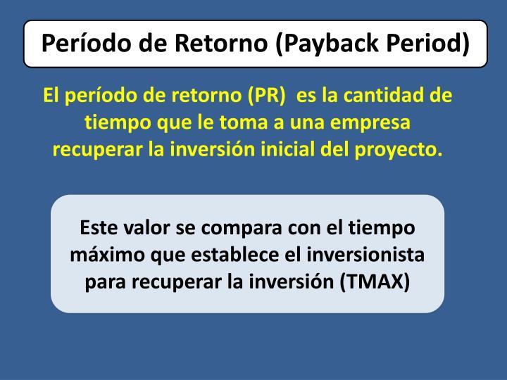 El período de retorno (PR)  es la cantidad de tiempo que le toma a una empresa recuperar la inversión inicial del proyecto.