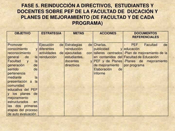 FASE 5. REINDUCCIÓN A DIRECTIVOS,  ESTUDIANTES Y DOCENTES SOBRE PEF DE LA FACULTAD DE  DUCACIÓN Y PLANES DE MEJORAMIENTO (DE FACULTAD Y DE CADA PROGRAMA)