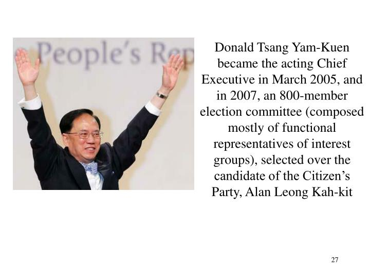 Donald Tsang Yam-Kuen became the acting Chief Executive in March 2005, and in 2007, an 800-member election committee (composed mostly of functional representatives of interest groups), selected over the candidate of the Citizen's Party, Alan Leong Kah-kit
