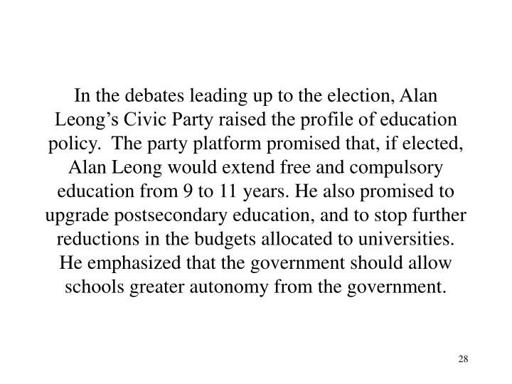 In the debates leading up to the election, Alan Leong's Civic Party raised the profile of education policy.  The party platform promised that, if elected, Alan Leong would extend free and compulsory education from 9 to 11 years. He also promised to upgrade postsecondary education, and to stop further reductions in the budgets allocated to universities. He emphasized that the government should allow schools greater autonomy from the government.