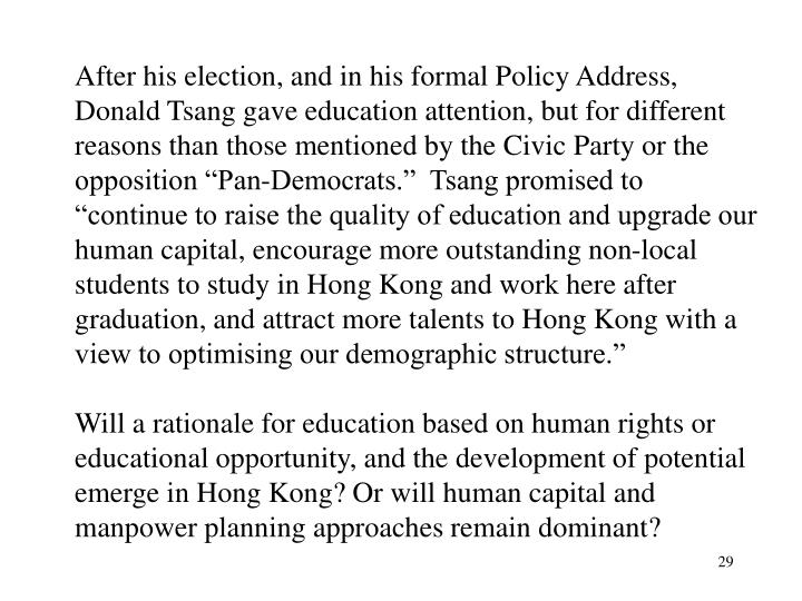 "After his election, and in his formal Policy Address, Donald Tsang gave education attention, but for different reasons than those mentioned by the Civic Party or the opposition ""Pan-Democrats.""  Tsang promised to ""continue to raise the quality of education and upgrade our human capital, encourage more outstanding non-local students to study in Hong Kong and work here after graduation, and attract more talents to Hong Kong with a view to optimising our demographic structure."""