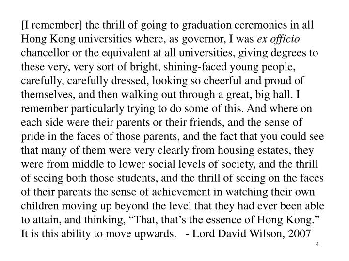 [I remember] the thrill of going to graduation ceremonies in all Hong Kong universities where, as governor, I was