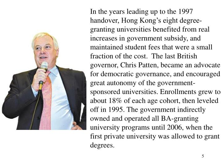 In the years leading up to the 1997 handover, Hong Kong's eight degree-granting universities benefited from real increases in government subsidy, and maintained student fees that were a small fraction of the cost.  The last British governor, Chris Patten, became an advocate for democratic governance, and encouraged great autonomy of the government-sponsored universities. Enrollments grew to about 18% of each age cohort, then leveled off in 1995. The government indirectly owned and operated all BA-granting university programs until 2006, when the first private university was allowed to grant degrees.