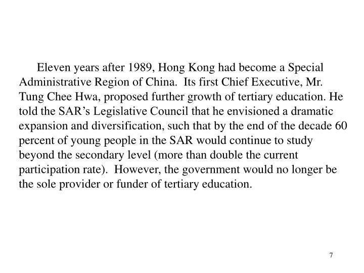 Eleven years after 1989, Hong Kong had become a Special Administrative Region of China.  Its first Chief Executive, Mr. Tung Chee Hwa, proposed further growth of tertiary education. He told the SAR's Legislative Council that he envisioned a dramatic expansion and diversification, such that by the end of the decade 60 percent of young people in the SAR would continue to study beyond the secondary level (more than double the current participation rate).  However, the government would no longer be the sole provider or funder of tertiary education.