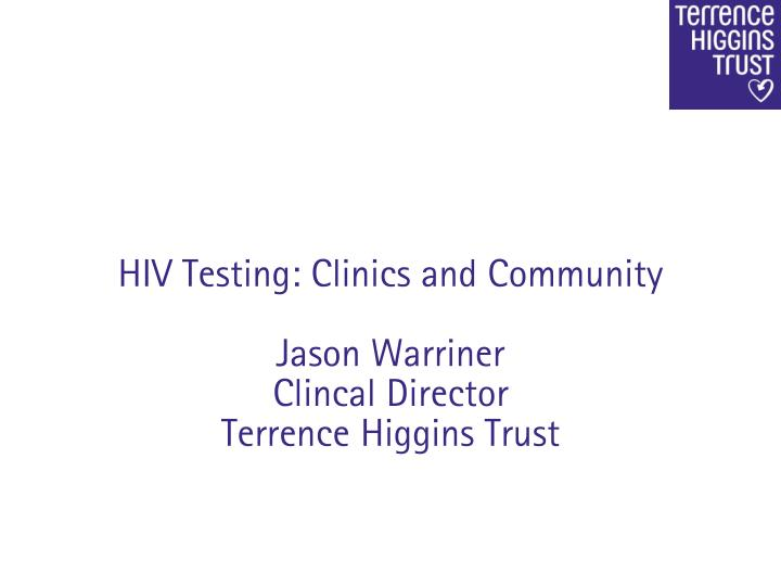 Hiv testing clinics and community jason warriner clincal director terrence higgins trust