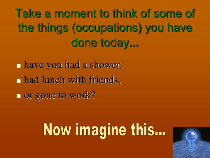 Take a moment to think of some of the things (occupations) you have done today