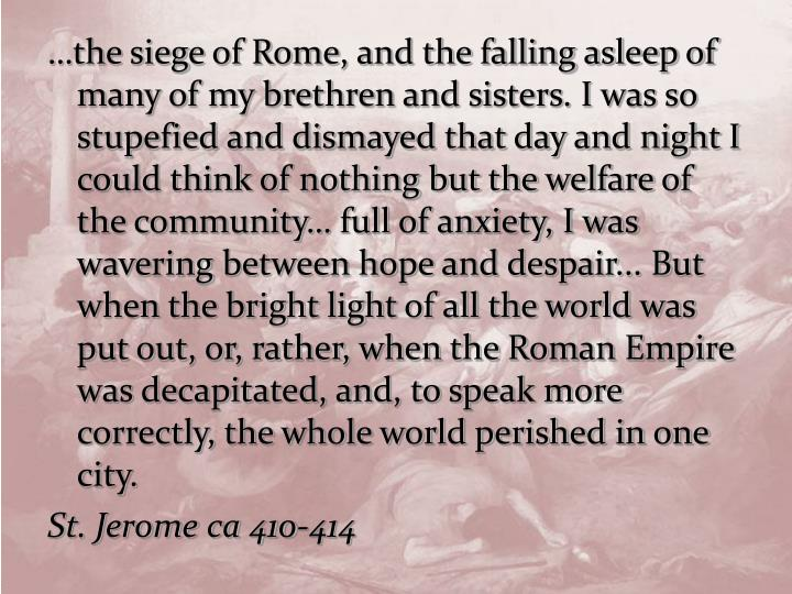 …the siege of Rome, and the falling asleep of many of my brethren and sisters. I was so stupefied and dismayed that day and night I could think of nothing but the welfare of the community… full of anxiety, I was wavering between hope and despair... But when the bright light of all the world was put out, or, rather, when the Roman Empire was decapitated, and, to speak more correctly, the whole world perished in one city.