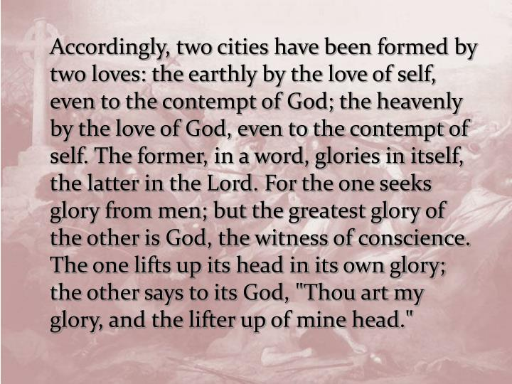 "Accordingly, two cities have been formed by two loves: the earthly by the love of self, even to the contempt of God; the heavenly by the love of God, even to the contempt of self. The former, in a word, glories in itself, the latter in the Lord. For the one seeks glory from men; but the greatest glory of the other is God, the witness of conscience. The one lifts up its head in its own glory; the other says to its God, ""Thou art my glory, and the lifter up of mine head."""