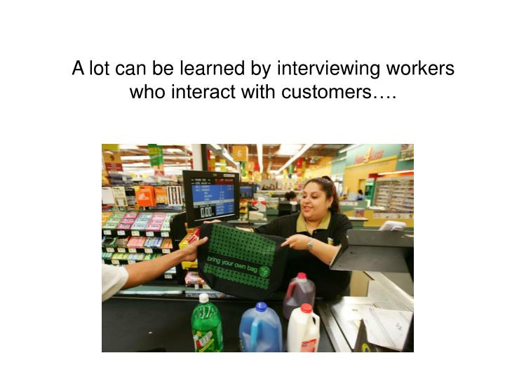 A lot can be learned by interviewing workers