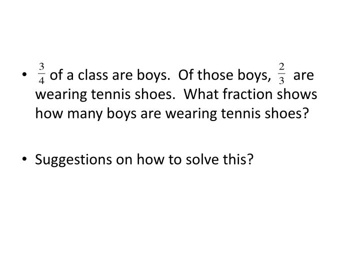 of a class are boys.  Of those boys,      are wearing tennis shoes.  What fraction shows how many boys are wearing tennis shoes?
