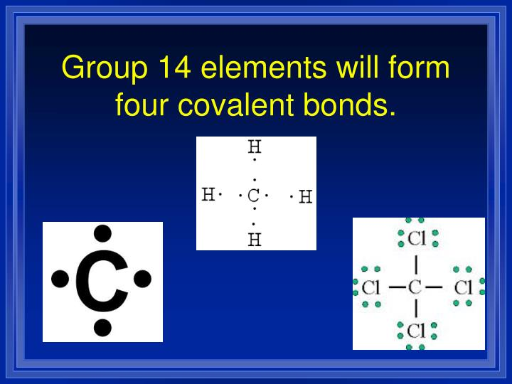 Group 14 elements will form four covalent bonds.