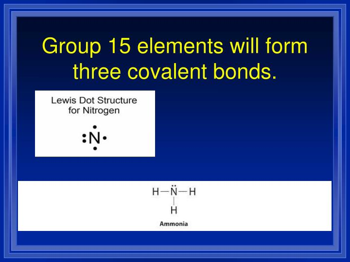 Group 15 elements will form three covalent bonds.