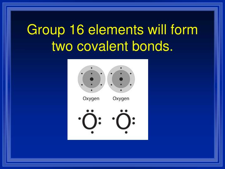 Group 16 elements will form two covalent bonds.
